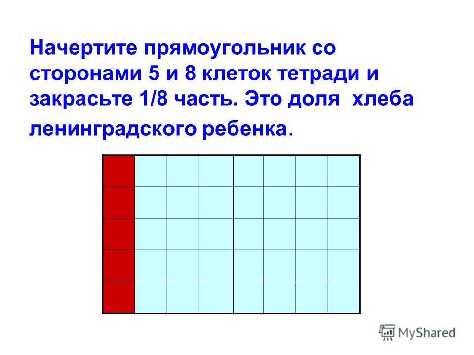 Начертите прямоугольник со сторонами 5 и 8 клеток тетради и закрасьте 1/8 часть. Это доля хлеба ленинградского ребенка.