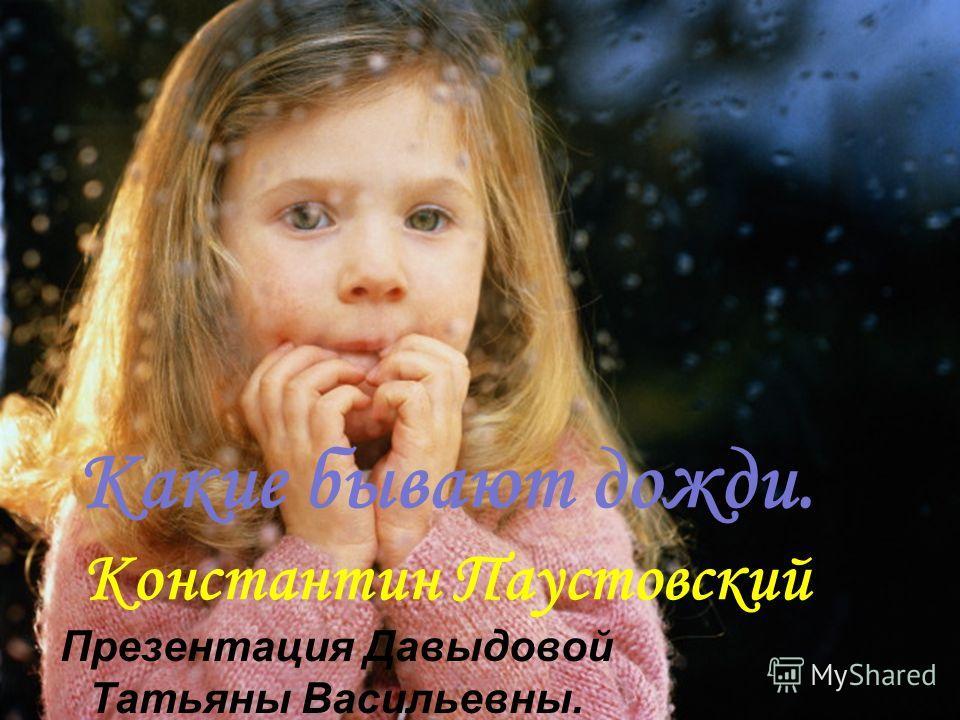 Какие бывают дожди. Константин Паустовский Презентация Давыдовой Татьяны Васильевны.