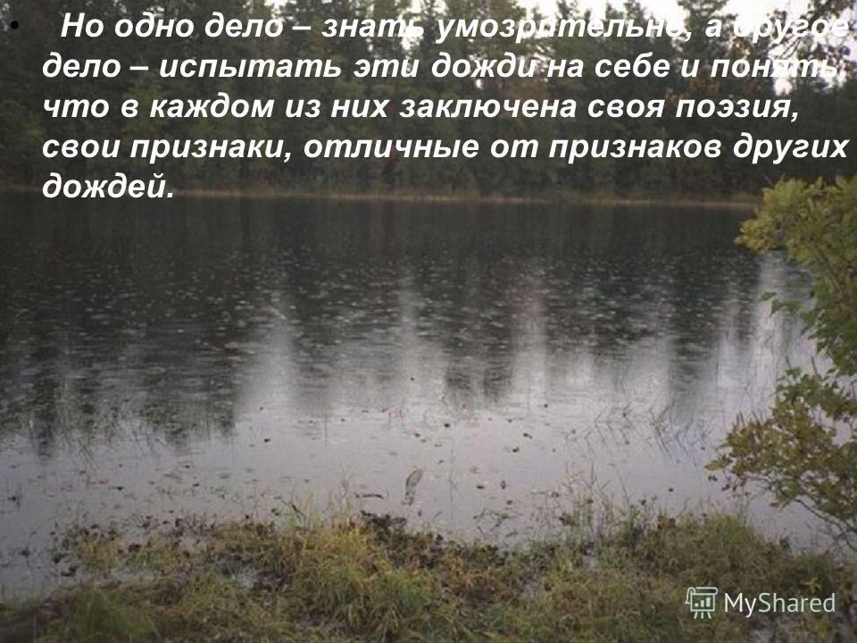 Но одно дело – знать умозрительно, а другое дело – испытать эти дожди на себе и понять, что в каждом из них заключена своя поэзия, свои признаки, отличные от признаков других дождей.