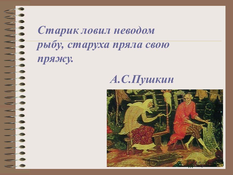 Старик ловил неводом рыбу, старуха пряла свою пряжу. А.С.Пушкин