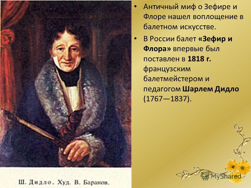 Античный миф о Зефире и Флоре нашел воплощение в балетном искусстве. В России балет «Зефир и Флора» впервые был поставлен в 1818 г. французским балетмейстером и педагогом Шарлем Дидло (17671837).