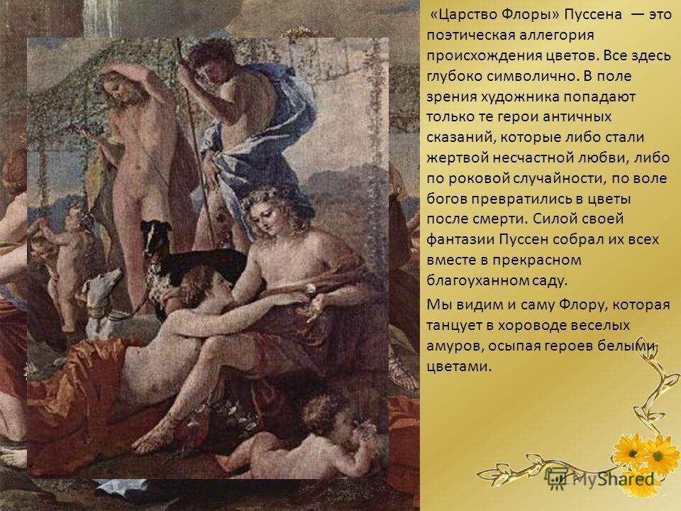 «Царство Флоры» Пуссена это поэтическая аллегория происхождения цветов. Все здесь глубоко символично. В поле зрения художника попадают только те герои античных сказаний, которые либо стали жертвой несчастной любви, либо по роковой случайности, по вол