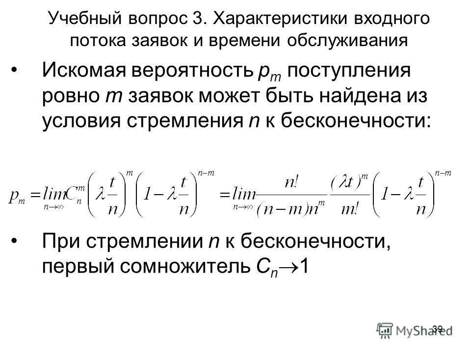 39 Учебный вопрос 3. Характеристики входного потока заявок и времени обслуживания Искомая вероятность p m поступления ровно m заявок может быть найдена из условия стремления n к бесконечности: При стремлении n к бесконечности, первый сомножитель C n