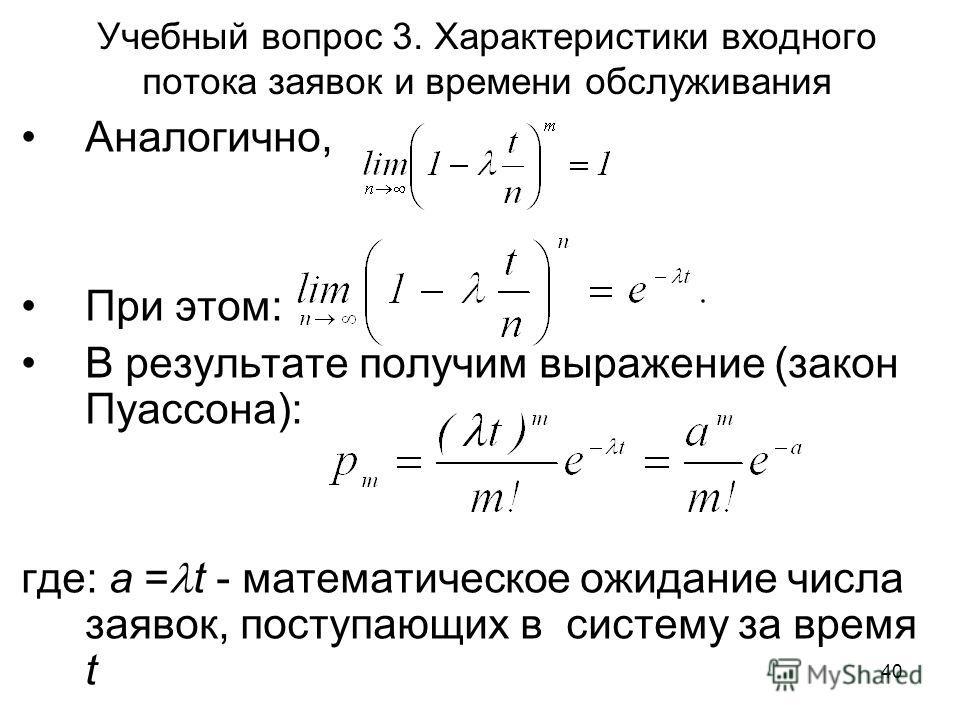 40 Учебный вопрос 3. Характеристики входного потока заявок и времени обслуживания Аналогично, При этом: В результате получим выражение (закон Пуассона): где: a = t - математическое ожидание числа заявок, поступающих в систему за время t