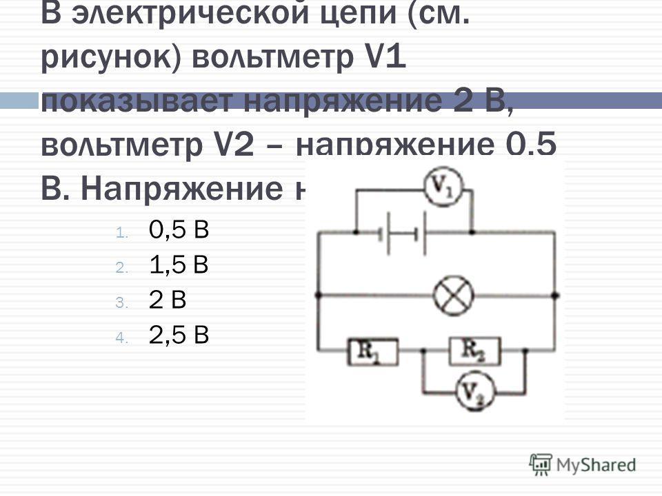 В электрической цепи (см. рисунок) вольтметр V1 показывает напряжение 2 В, вольтметр V2 – напряжение 0,5 В. Напряжение на лампе равно 1. 0,5 В 2. 1,5 В 3. 2 В 4. 2,5 В