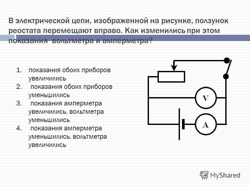 В электрической цепи, изображенной на рисунке, ползунок реостата перемещают вправо. Как изменились при этом показания вольтметра и амперметра? 1.показания обоих приборов увеличились 2. показания обоих приборов уменьшились 3. показания амперметра увел