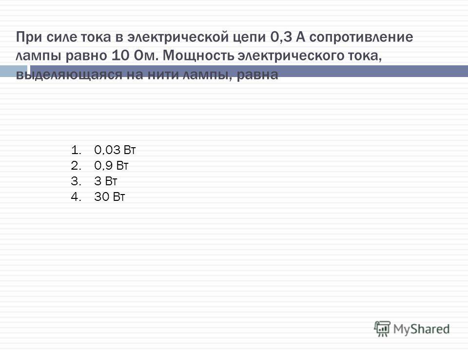 При силе тока в электрической цепи 0,3 А сопротивление лампы равно 10 Ом. Мощность электрического тока, выделяющаяся на нити лампы, равна 1.0,03 Вт 2.0,9 Вт 3.3 Вт 4.30 Вт