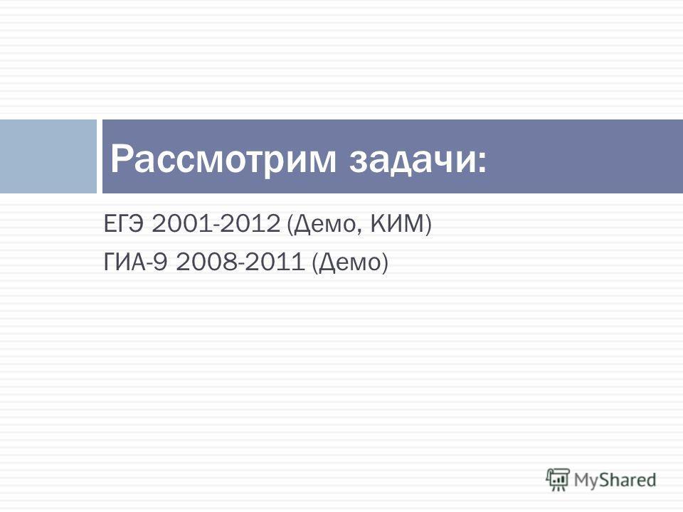 ЕГЭ 2001-2012 (Демо, КИМ) ГИА-9 2008-2011 (Демо) Рассмотрим задачи: