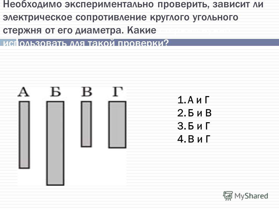 Необходимо экспериментально проверить, зависит ли электрическое сопротивление круглого угольного стержня от его диаметра. Какие стержни нужно использовать для такой проверки? 1.А и Г 2.Б и В 3.Б и Г 4.В и Г