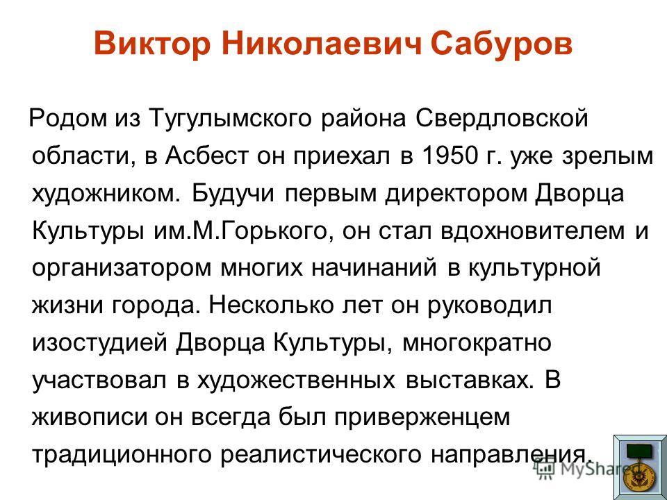 Виктор Николаевич Сабуров Родом из Тугулымского района Свердловской области, в Асбест он приехал в 1950 г. уже зрелым художником. Будучи первым директором Дворца Культуры им.М.Горького, он стал вдохновителем и организатором многих начинаний в культур