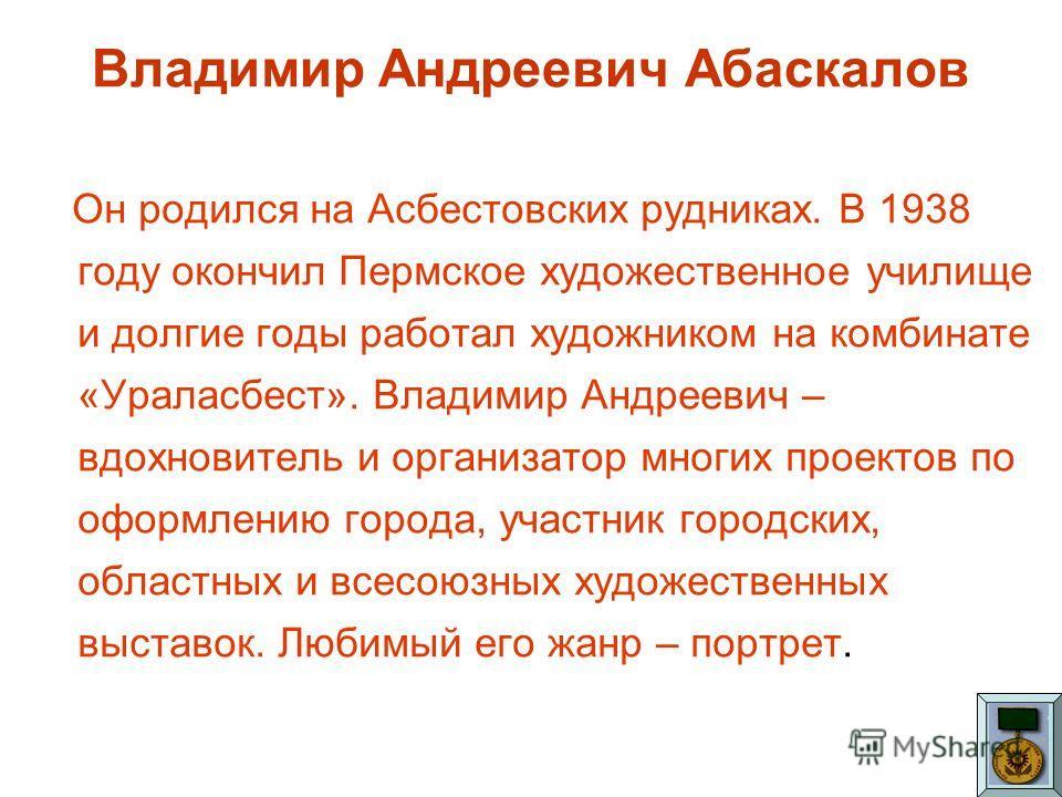 Владимир Андреевич Абаскалов Он родился на Асбестовских рудниках. В 1938 году окончил Пермское художественное училище и долгие годы работал художником на комбинате «Ураласбест». Владимир Андреевич – вдохновитель и организатор многих проектов по оформ