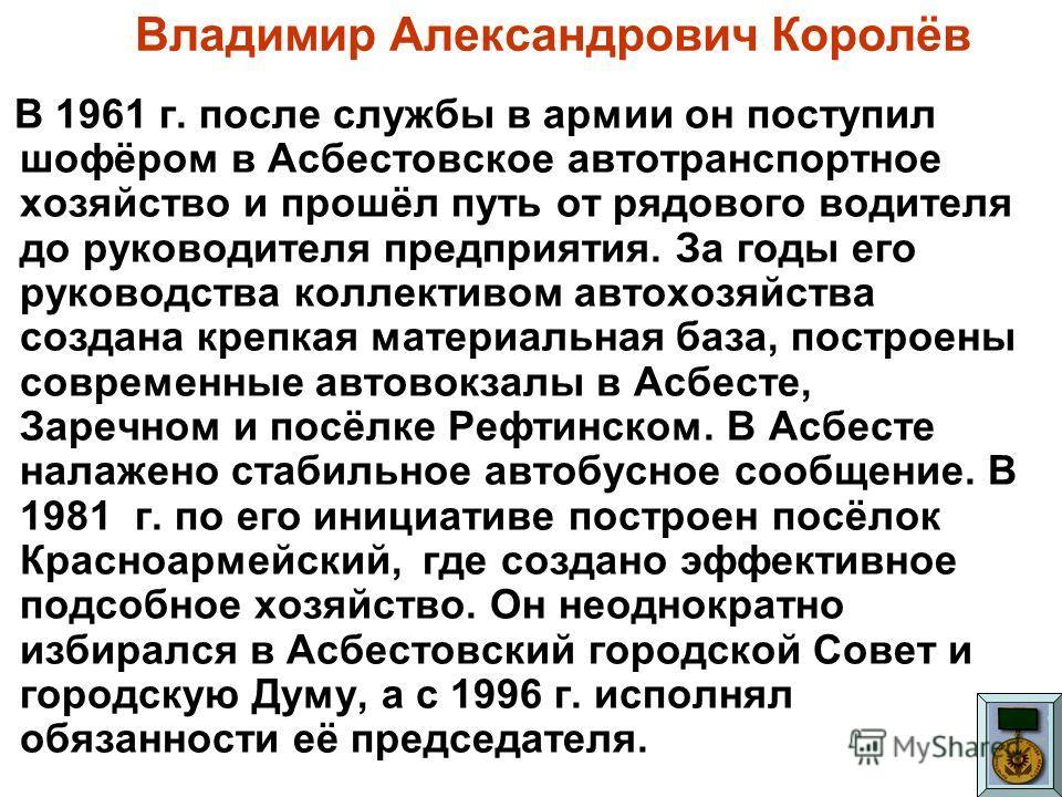 Владимир Александрович Королёв В 1961 г. после службы в армии он поступил шофёром в Асбестовское автотранспортное хозяйство и прошёл путь от рядового водителя до руководителя предприятия. За годы его руководства коллективом автохозяйства создана креп