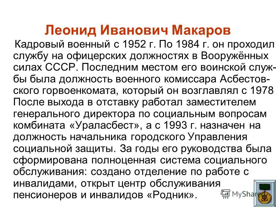 Леонид Иванович Макаров Кадровый военный с 1952 г. По 1984 г. он проходил службу на офицерских должностях в Вооружённых силах СССР. Последним местом его воинской служ- бы была должность военного комиссара Асбестов- ского горвоенкомата, который он воз