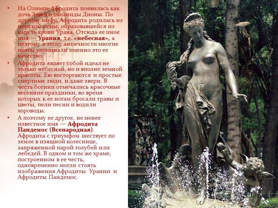 Урания«небесная», На Олимпе Афродита появилась как дочь Зевса и океаниды Дионы. По другому мифу, Афродита родилась из морской пены, образовавшейся из капель крови Урана. Отсюда ее иное имя Урания, т.е. «небесная», а поэтому в эпоху античности многие