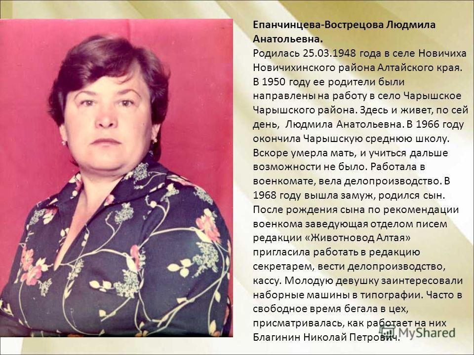 Епанчинцева-Вострецова Людмила Анатольевна. Родилась 25.03.1948 года в селе Новичиха Новичихинского района Алтайского края. В 1950 году ее родители были направлены на работу в село Чарышское Чарышского района. Здесь и живет, по сей день, Людмила Анат