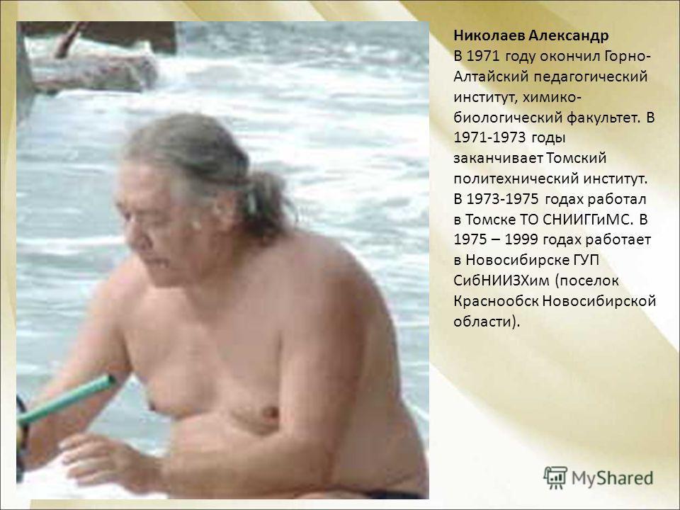 Николаев Александр В 1971 году окончил Горно- Алтайский педагогический институт, химико- биологический факультет. В 1971-1973 годы заканчивает Томский политехнический институт. В 1973-1975 годах работал в Томске ТО СНИИГГиМС. В 1975 – 1999 годах рабо