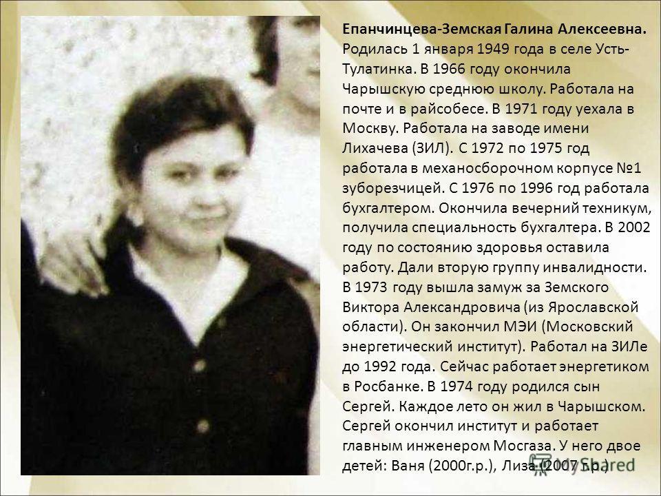 Епанчинцева-Земская Галина Алексеевна. Родилась 1 января 1949 года в селе Усть- Тулатинка. В 1966 году окончила Чарышскую среднюю школу. Работала на почте и в райсобесе. В 1971 году уехала в Москву. Работала на заводе имени Лихачева (ЗИЛ). С 1972 по