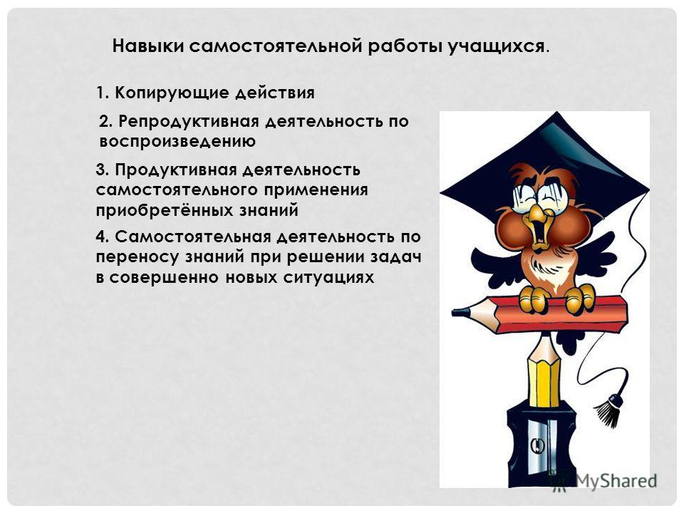Навыки самостоятельной работы учащихся. 1. Копирующие действия 2. Репродуктивная деятельность по воспроизведению 3. Продуктивная деятельность самостоятельного применения приобретённых знаний 4. Самостоятельная деятельность по переносу знаний при реше