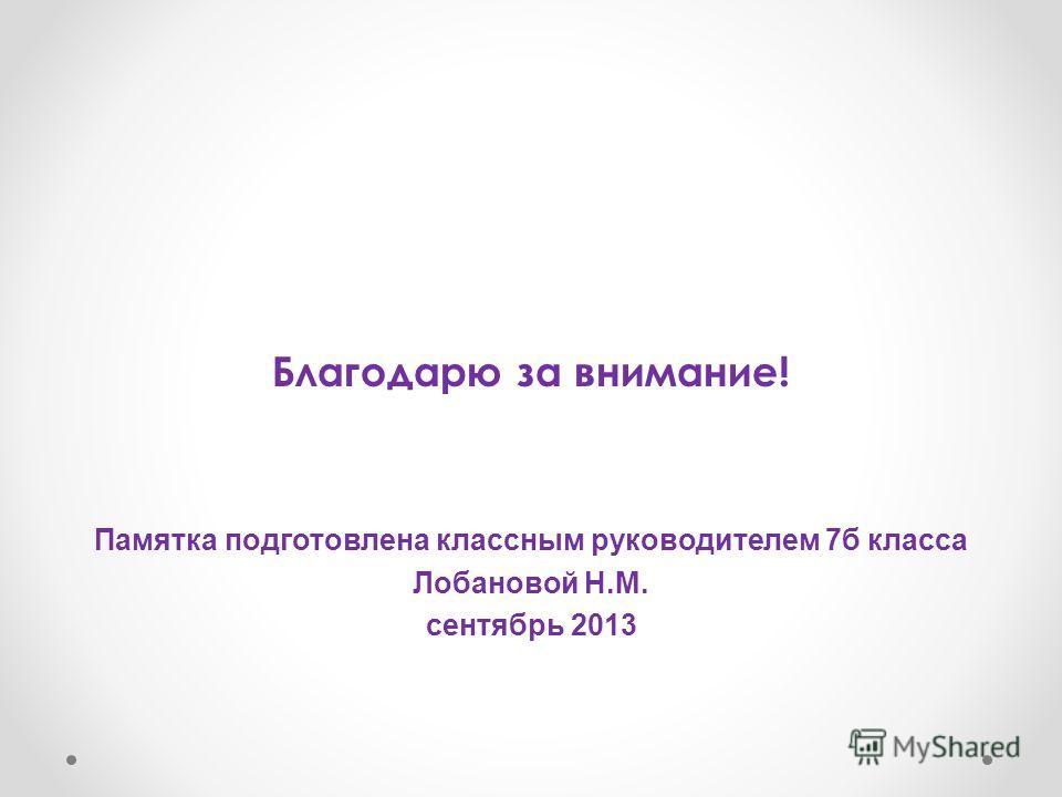 Благодарю за внимание! Памятка подготовлена классным руководителем 7б класса Лобановой Н.М. сентябрь 2013