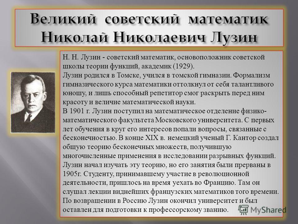 Н. Н. Лузин - советский математик, основоположник советской школы теории функций, академик (1929). Лузин родился в Томске, учился в томской гимназии. Формализм гимназического курса математики оттолкнул от себя талантливого юношу, и лишь способный реп