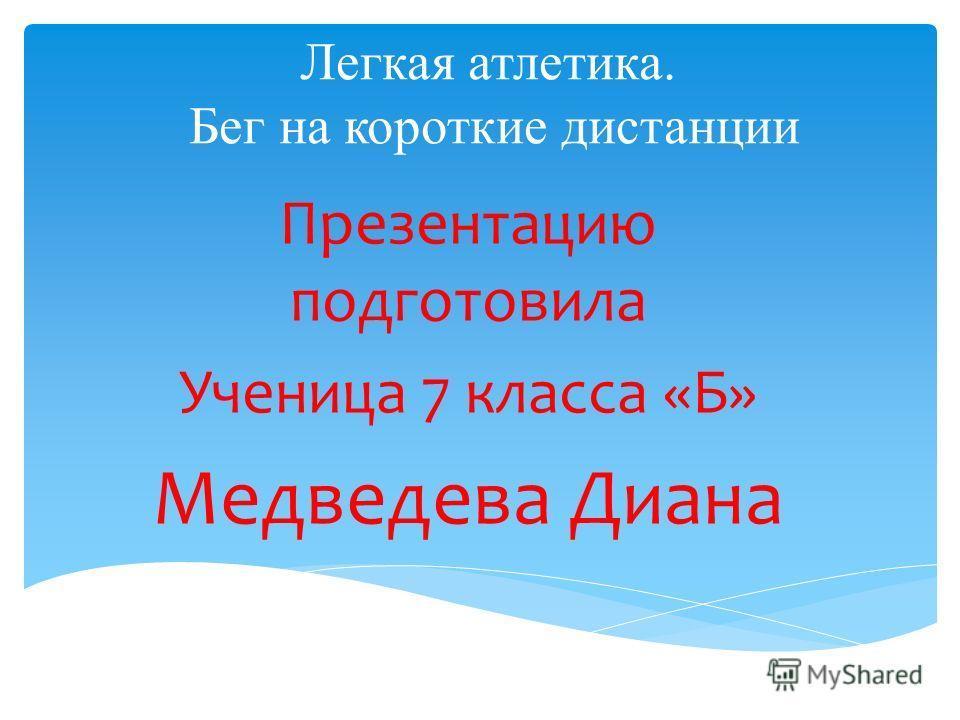 Легкая атлетика. Бег на короткие дистанции Презентацию подготовила Ученица 7 класса «Б» Медведева Диана