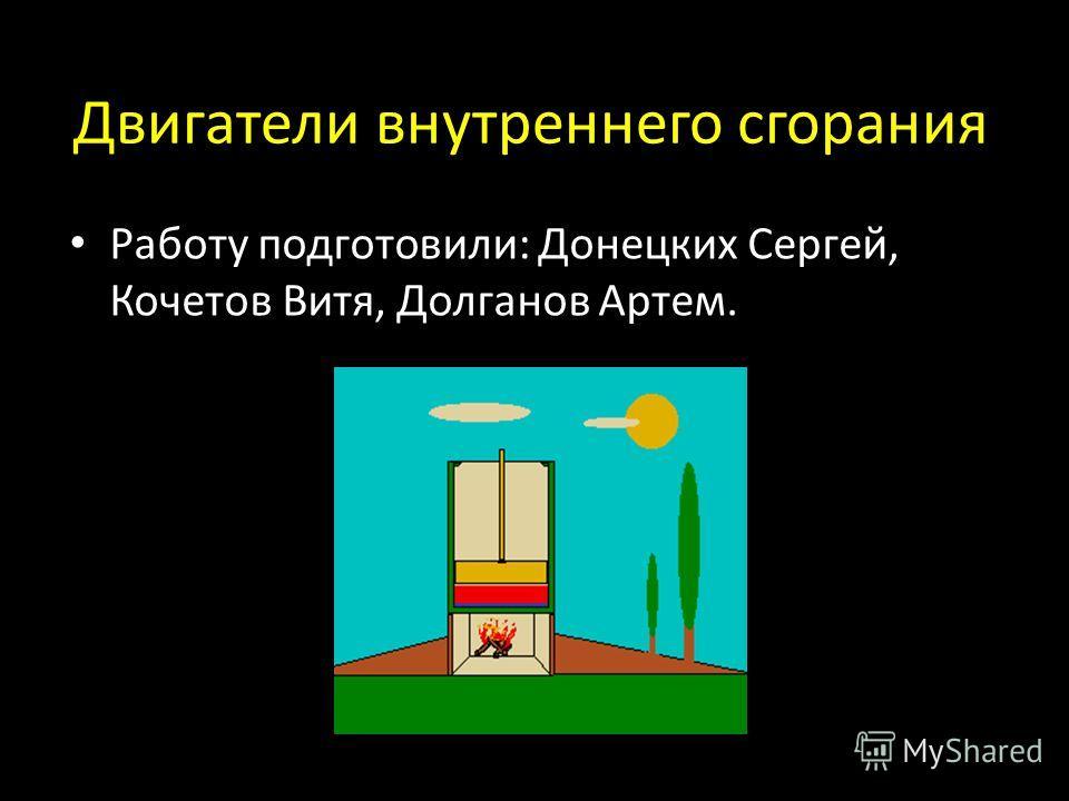 Двигатели внутреннего сгорания Работу подготовили: Донецких Сергей, Кочетов Витя, Долганов Артем.