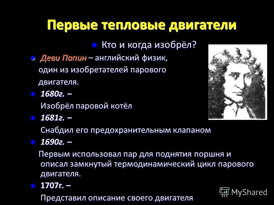 Первые тепловые двигатели Кто и когда изобрёл? Деви Папин – английский физик, один из изобретателей парового двигателя. 1680г. – Изобрёл паровой котёл 1681г. – Снабдил его предохранительным клапаном 1690г. – Первым использовал пар для поднятия поршня