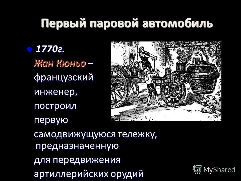 Первый паровой автомобиль 1770г. 1770г. Жан Кюньо – Жан Кюньо – французский французский инженер, инженер, построил построил первую первую самодвижущуюся тележку, предназначенную самодвижущуюся тележку, предназначенную для передвижения для передвижени