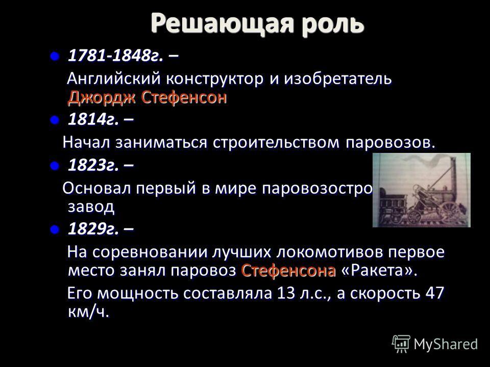 Решающая роль 1781-1848г. – 1781-1848г. – Английский конструктор и изобретатель Джордж Стефенсон Английский конструктор и изобретатель Джордж Стефенсон 1814г. – 1814г. – Начал заниматься строительством паровозов. Начал заниматься строительством паров