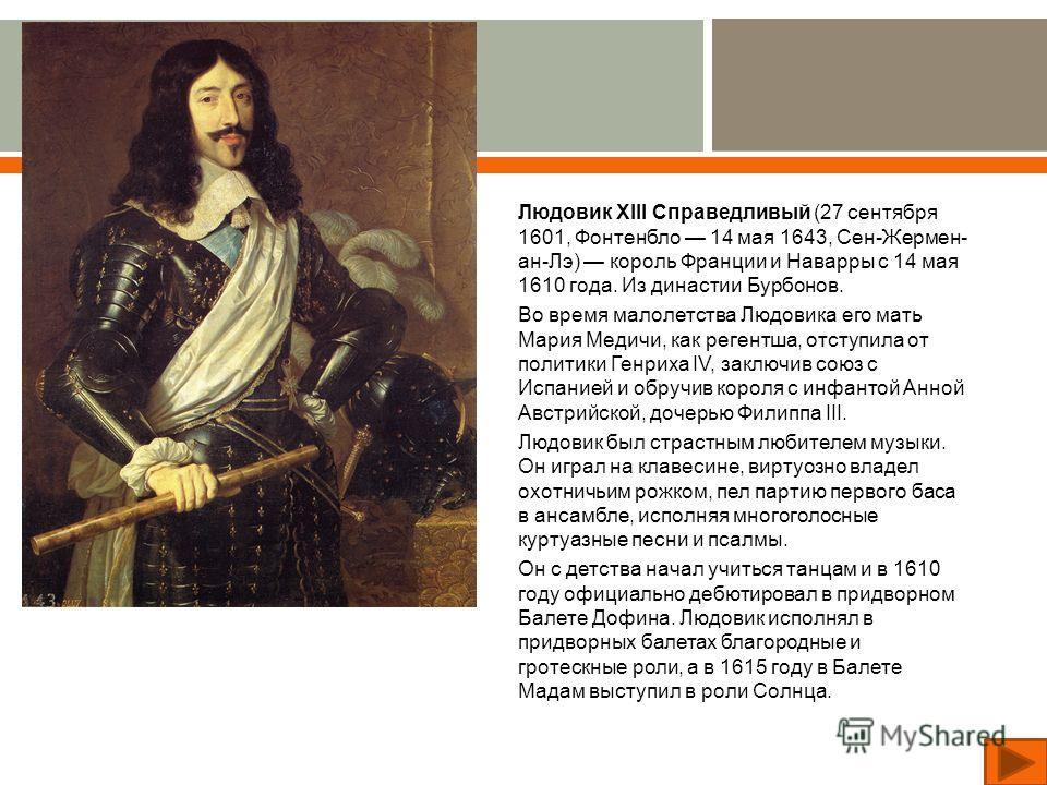 Людовик XIII Справедливый (27 сентября 1601, Фонтенбло 14 мая 1643, Сен - Жермен - ан - Лэ ) король Франции и Наварры с 14 мая 1610 года. Из династии Бурбонов. Во время малолетства Людовика его мать Мария Медичи, как регентша, отступила от политики Г