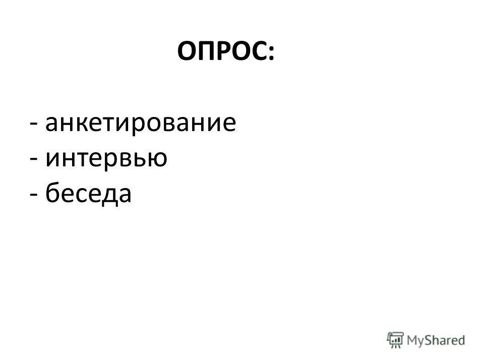 ОПРОС: - анкетирование - интервью - беседа