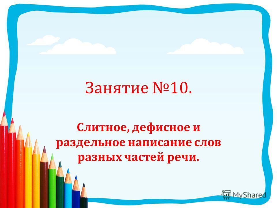 Занятие 10. Слитное, дефисное и раздельное написание слов разных частей речи.
