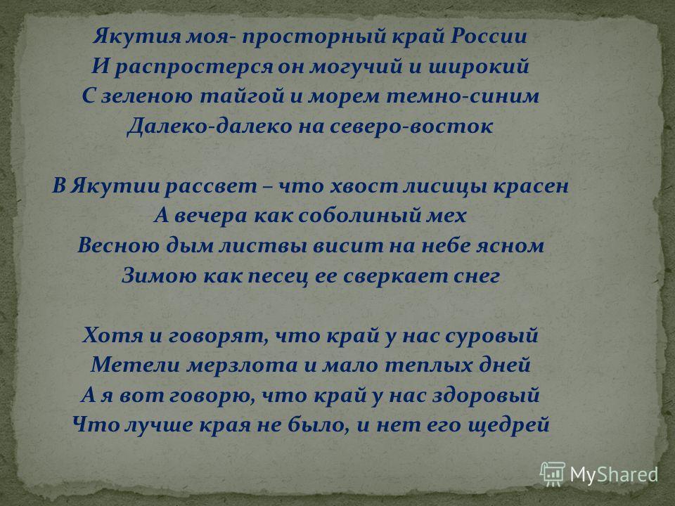 Якутия моя- просторный край России И распростерся он могучий и широкий С зеленою тайгой и морем темно-синим Далеко-далеко на северо-восток В Якутии рассвет – что хвост лисицы красен А вечера как соболиный мех Весною дым листвы висит на небе ясном Зим