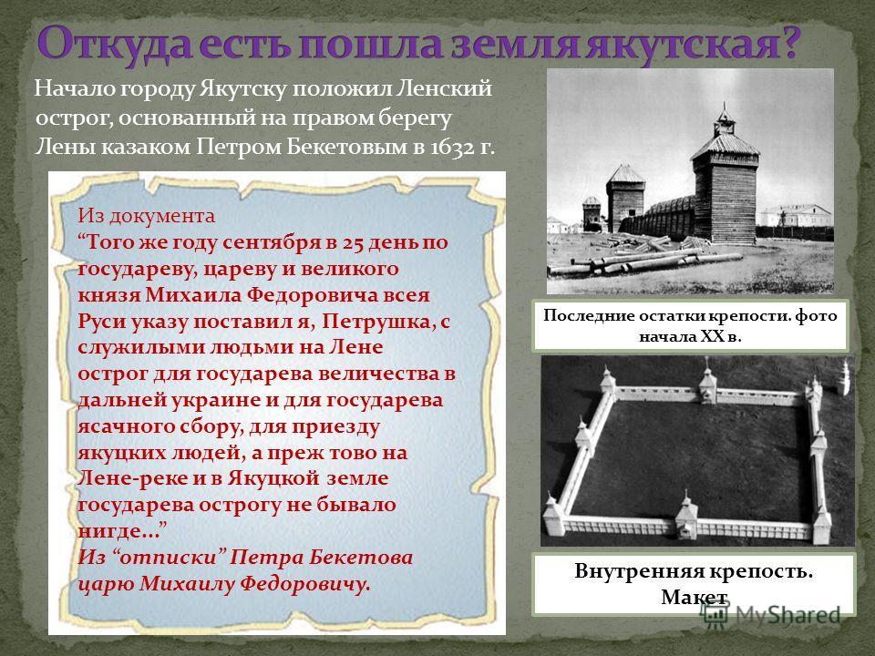 Начало городу Якутску положил Ленский острог, основанный на правом берегу Лены казаком Петром Бекетовым в 1632 г. Внутренняя крепость. Макет Последние остатки крепости. фото начала XX в. Из документа Того же году сентября в 25 день по государеву, цар