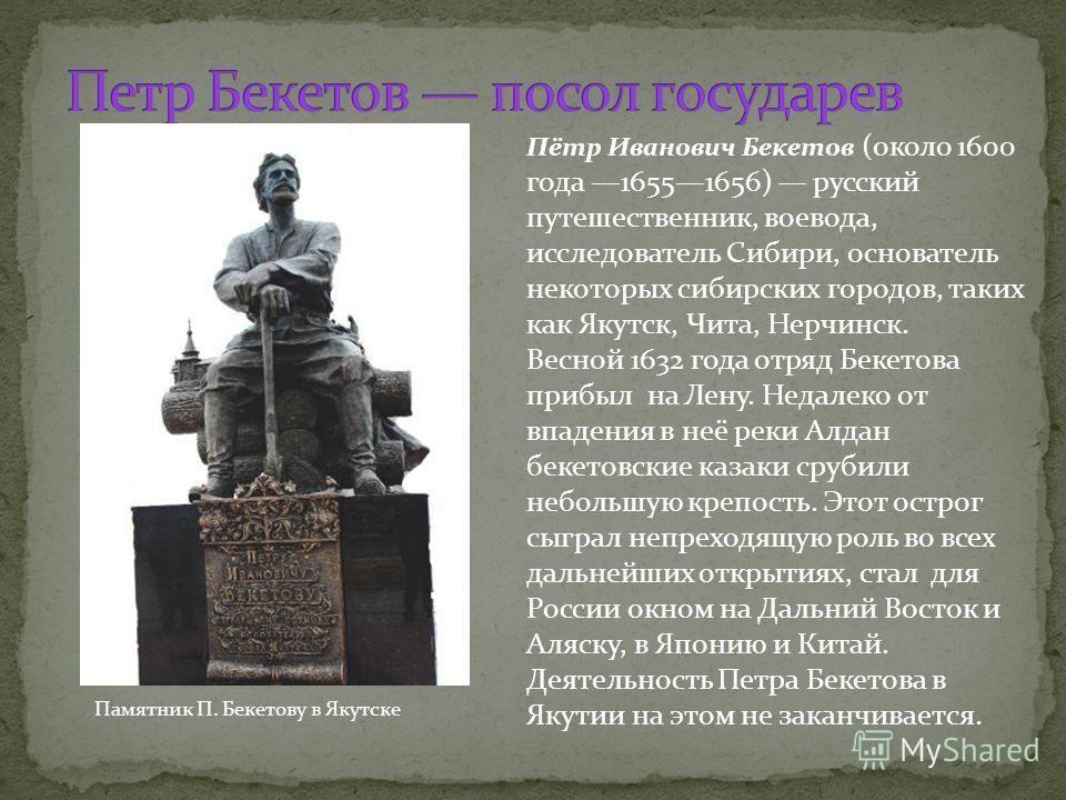 Памятник П. Бекетову в Якутске Пётр Иванович Бекетов (около 1600 года 16551656) русский путешественник, воевода, исследователь Сибири, основатель некоторых сибирских городов, таких как Якутск, Чита, Нерчинск. Весной 1632 года отряд Бекетова прибыл на