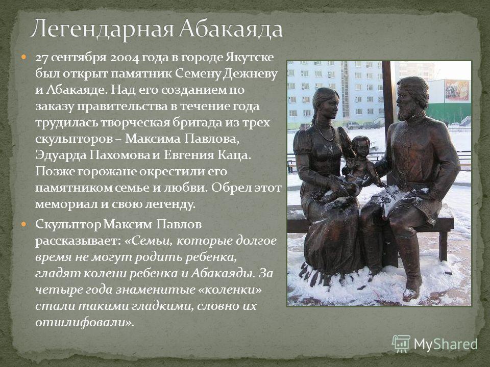 27 сентября 2004 года в городе Якутске был открыт памятник Семену Дежневу и Абакаяде. Над его созданием по заказу правительства в течение года трудилась творческая бригада из трех скульпторов – Максима Павлова, Эдуарда Пахомова и Евгения Каца. Позже