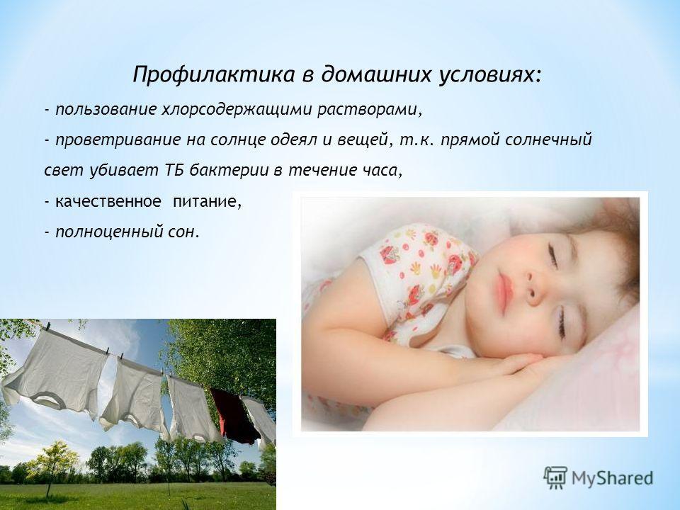 Профилактика в домашних условиях: - пользование хлорсодержащими растворами, - проветривание на солнце одеял и вещей, т.к. прямой солнечный свет убивает ТБ бактерии в течение часа, - качественное питание, - полноценный сон.