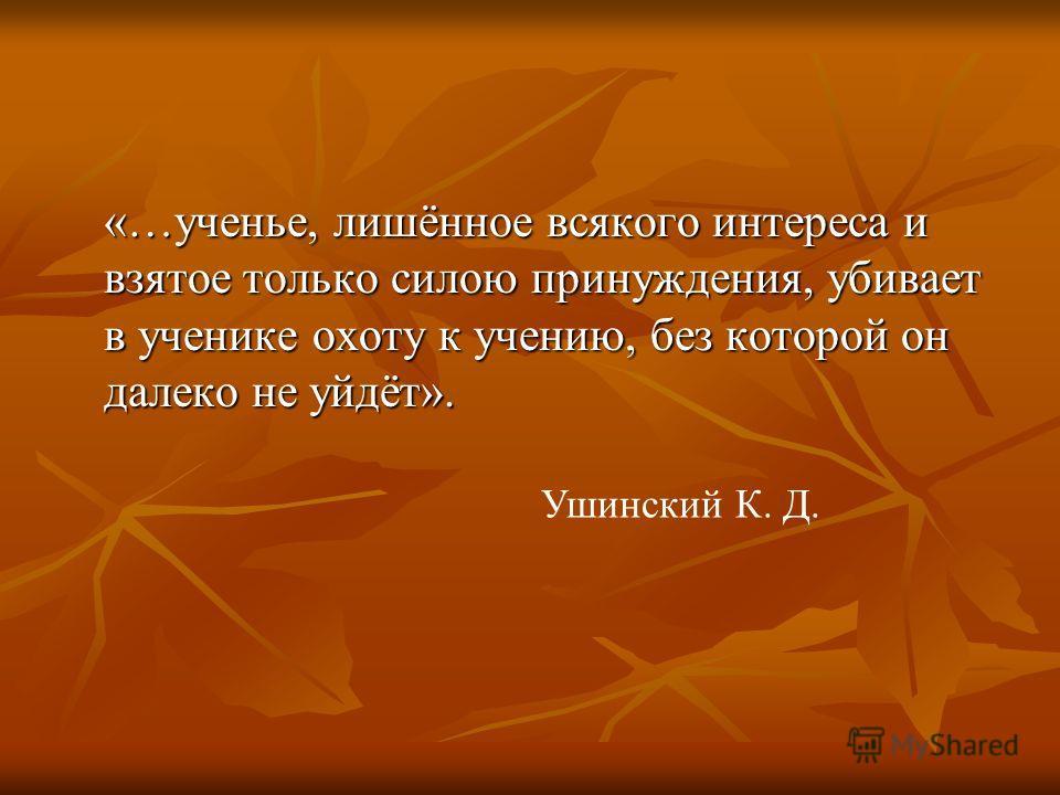«…ученье, лишённое всякого интереса и взятое только силою принуждения, убивает в ученике охоту к учению, без которой он далеко не уйдёт». Ушинский К. Д.