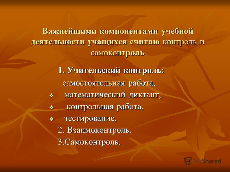 Важнейшими компонентами учебной деятельности учащихся считаю контроль и самоконтроль 1. Учительский контроль: 1. Учительский контроль: самостоятельная работа, самостоятельная работа, математический диктант, математический диктант, контрольная работа,