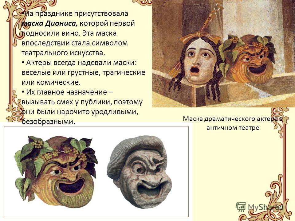 Маска драматического актера в античном театре На празднике присутствовала маска Диониса, которой первой подносили вино. Эта маска впоследствии стала символом театрального искусства. Актеры всегда надевали маски: веселые или грустные, трагические или
