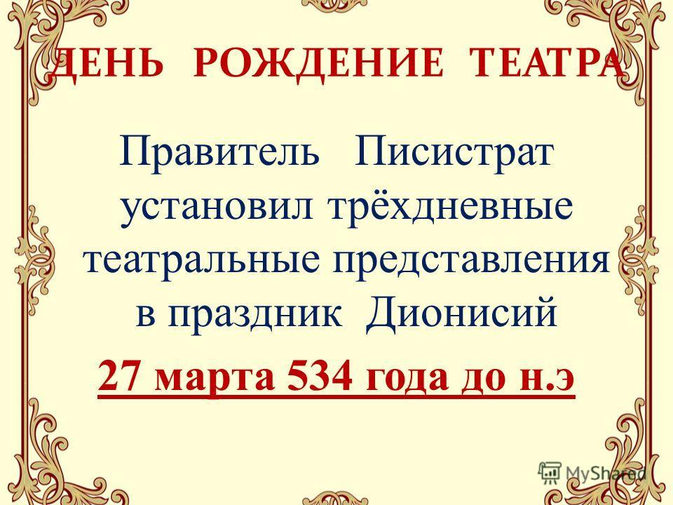 ДЕНЬ РОЖДЕНИЕ ТЕАТРА Правитель Писистрат установил трёхдневные театральные представления в праздник Дионисий 27 марта 534 года до н.э