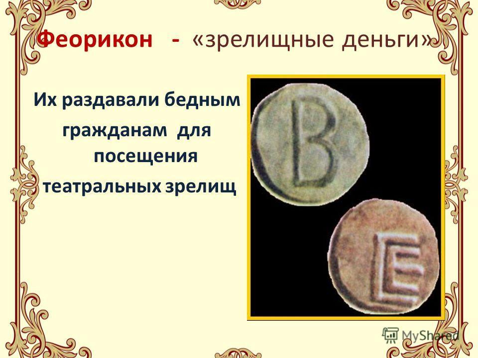 Феорикон - «зрелищные деньги» Их раздавали бедным гражданам для посещения театральных зрелищ