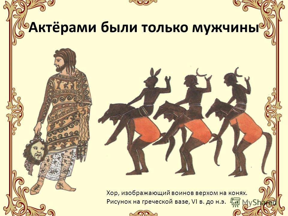 Актёрами были только мужчины Хор, изображающий воинов верхом на конях. Рисунок на греческой вазе, VI в. до н.э.