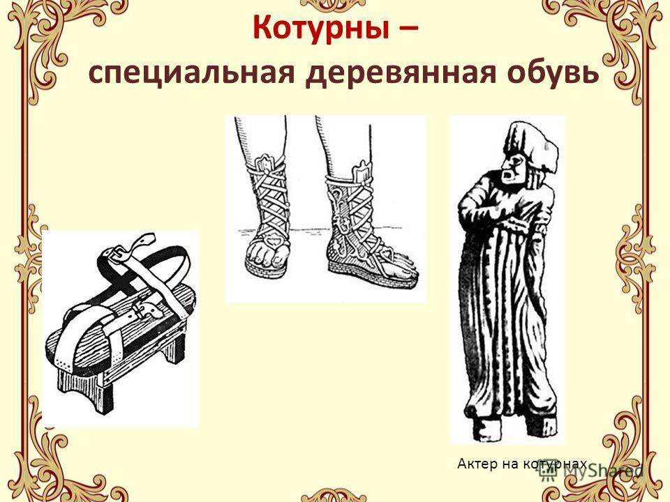 Котурны – специальная деревянная обувь Актер на котурнах