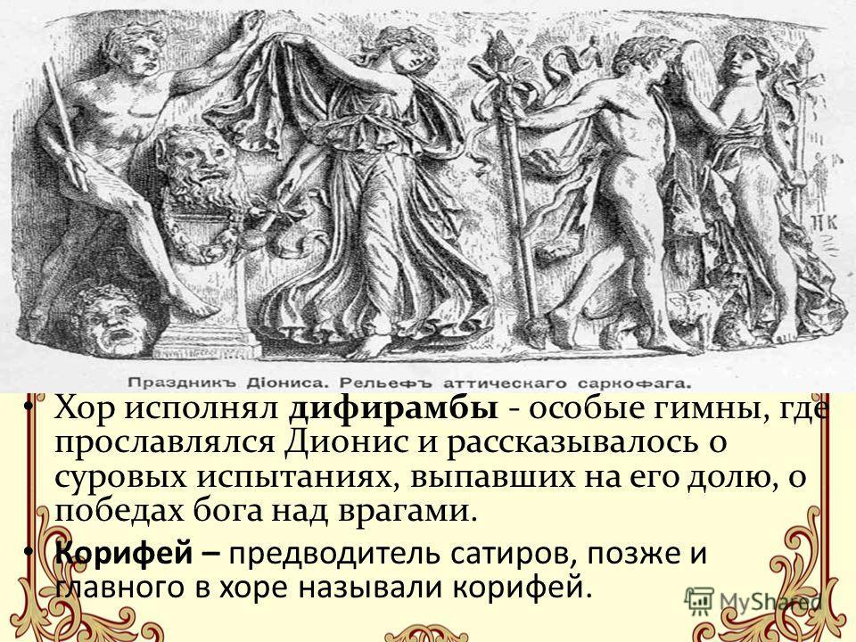 Хор исполнял дифирамбы - особые гимны, где прославлялся Дионис и рассказывалось о суровых испытаниях, выпавших на его долю, о победах бога над врагами. Корифей – предводитель сатиров, позже и главного в хоре называли корифей.