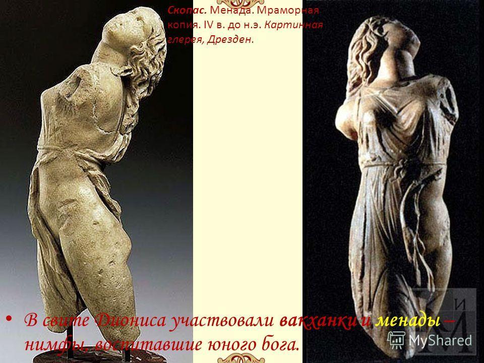 В свите Диониса участвовали вакханки и менады – нимфы, воспитавшие юного бога. Скопас. Менада. Мраморная копия. IV в. до н.э. Картинная глерея, Дрезден.