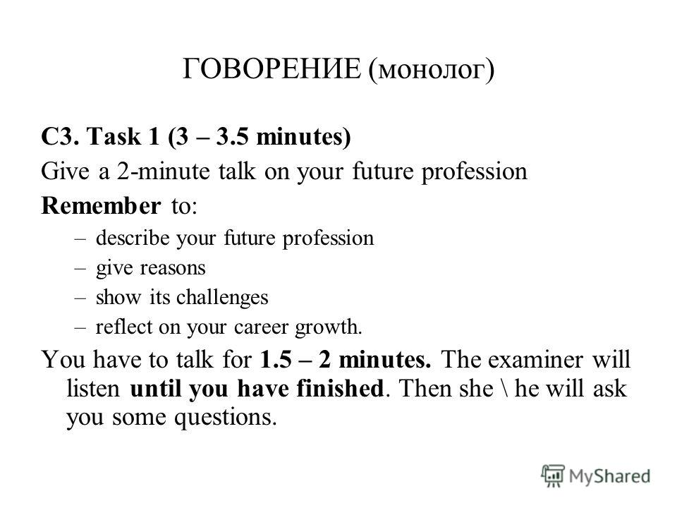 ГОВОРЕНИЕ (монолог) С3. Task 1 (3 – 3.5 minutes) Give a 2-minute talk on your future profession Remember to: –describe your future profession –give reasons –show its challenges –reflect on your career growth. You have to talk for 1.5 – 2 minutes. The