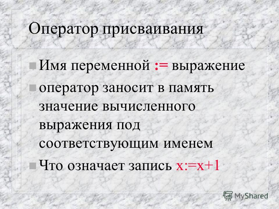 Оператор присваивания n Имя переменной := выражение n оператор заносит в память значение вычисленного выражения под соответствующим именем n Что означает запись х:=х+1