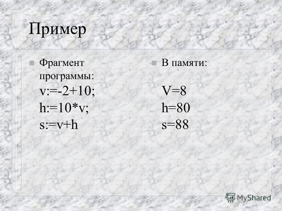 Пример n Фрагмент программы: v:=-2+10; h:=10*v; s:=v+h n В памяти: V=8 h=80 s=88