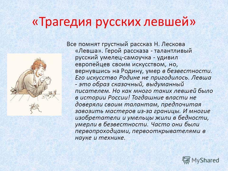 «Трагедия русских левшей» Все помнят грустный рассказ Н. Лескова «Левша». Герой рассказа - талантливый русский умелец-самоучка - удивил европейцев своим искусством, но, вернувшись на Родину, умер в безвестности. Его искусство Родине не пригодилось. Л